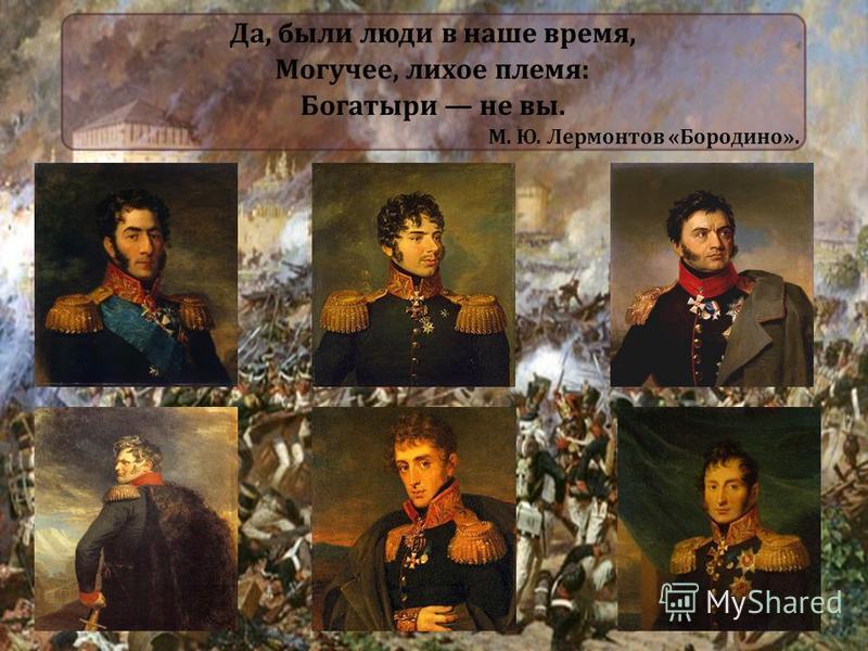 Да, были люди в наше время, Могучее, лихое племя: Богатыри не вы. М. Ю. Лермонтов «Бородино».