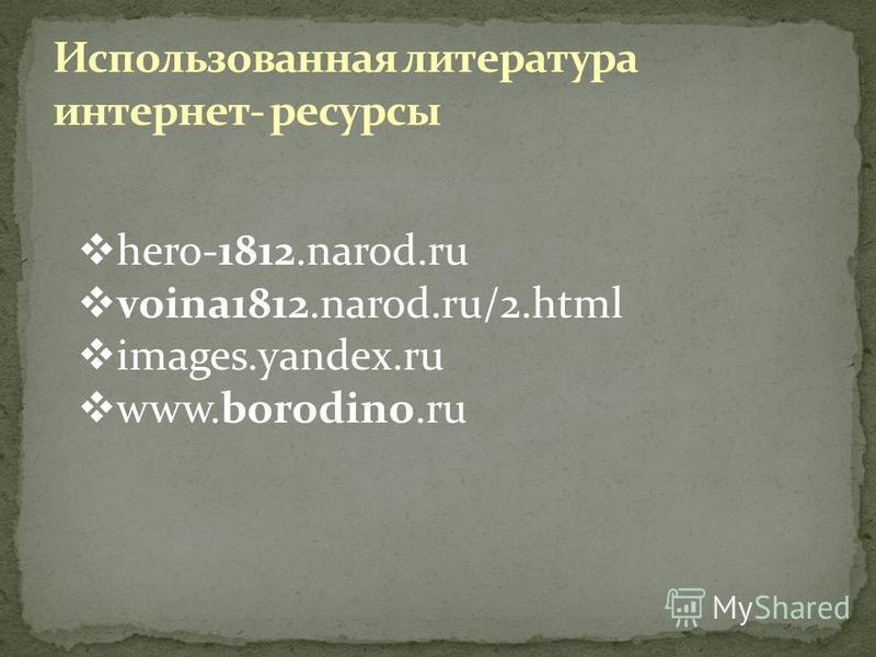 Использованная литература интернет- ресурсы hero-1812.narod.ru voina1812.narod.ru/2. html images.yandex.ru www.borodino.ru