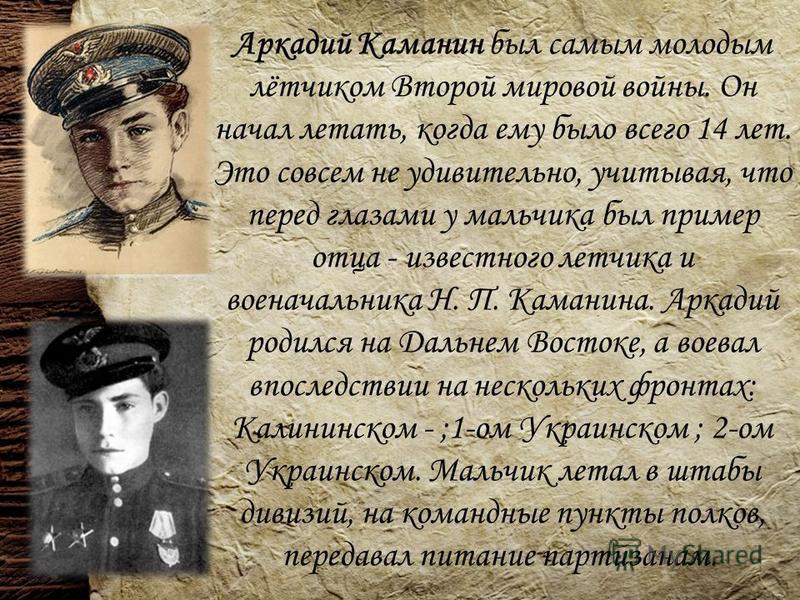 Аркадий Каманин был самым молодым лётчиком Второй мировой войны. Он начал летать, когда ему было всего 14 лет. Это совсем не удивительно, учитывая, что перед глазами у мальчика был пример отца - известного летчика и военачальника Н. П. Каманина. Арка