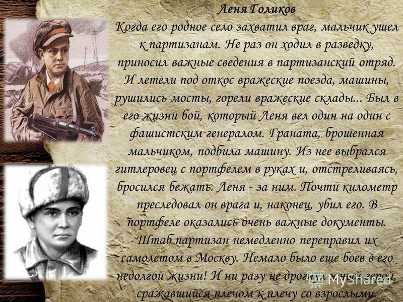 Леня Голиков Когда его родное село захватил враг, мальчик ушел к партизанам. Не раз он ходил в разведку, приносил важные сведения в партизанский отряд. И летели под откос вражеские поезда, машины, рушились мосты, горели вражеские склады... Был в его