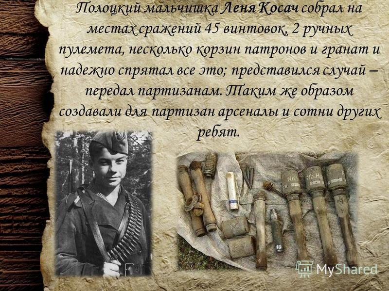 Полоцкий мальчишка Леня Косач собрал на местах сражений 45 винтовок, 2 ручных пулемета, несколько корзин патронов и гранат и надежно спрятал все это; представился случай – передал партизанам. Таким же образом создавали для партизан арсеналы и сотни д