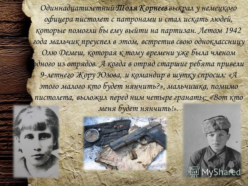 Одиннадцатилетний Толя Корнеев выкрал у немецкого офицера пистолет с патронами и стал искать людей, которые помогли бы ему выйти на партизан. Летом 1942 года мальчик преуспел в этом, встретив свою одноклассницу Олю Демеш, которая к тому времени уже б