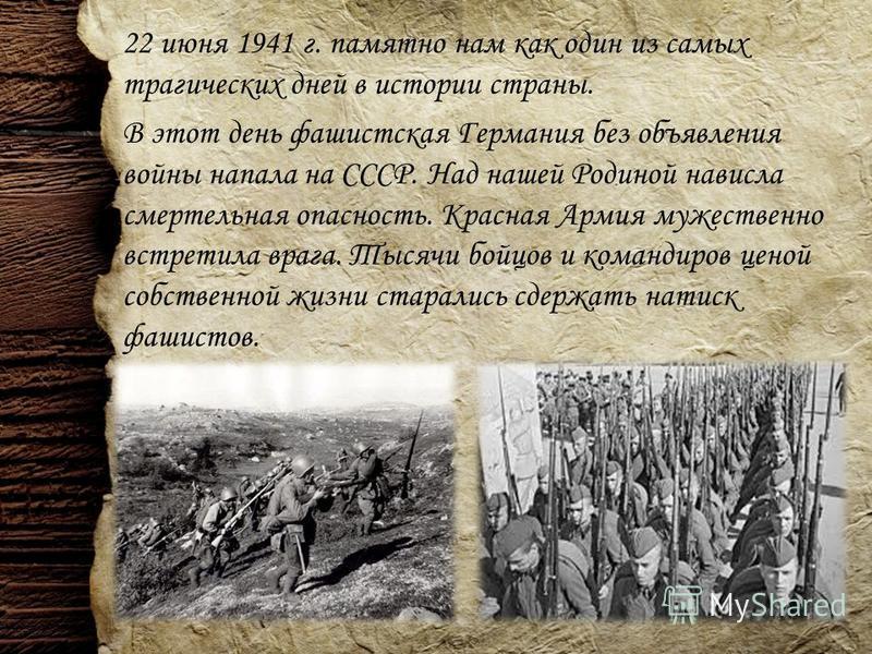 22 июня 1941 г. памятно нам как один из самых трагических дней в истории страны. В этот день фашистская Германия без объявления войны напала на СССР. Над нашей Родиной нависла смертельная опасность. Красная Армия мужественно встретила врага. Тысячи б