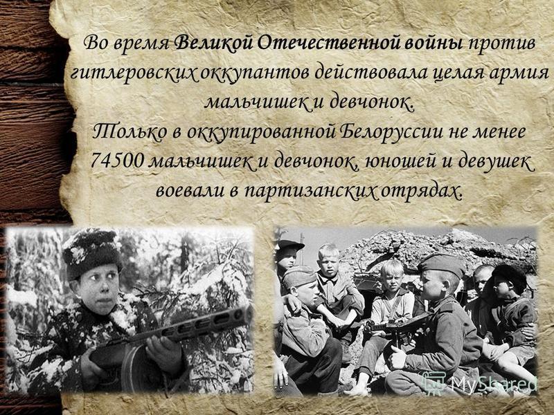 Во время Великой Отечественной войны против гитлеровских оккупантов действовала целая армия мальчишек и девчонок. Только в оккупированной Белоруссии не менее 74500 мальчишек и девчонок, юношей и девушек воевали в партизанских отрядах.