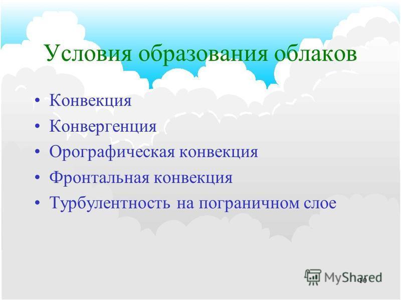9 Механизм образования облаков Конвекция (а) Топография (б) Конвергенция воздуха (в) Подъем вдоль атмосферных фронтов (г) Высота Холодный воздух Теплый воздух Холодный воздух
