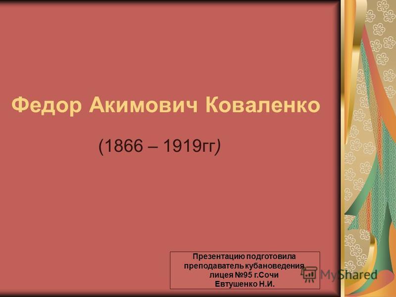 Федор Акимович Коваленко (1866 – 1919 гг) Презентацию подготовила преподаватель кубановедения лицея 95 г.Сочи Евтушенко Н.И.