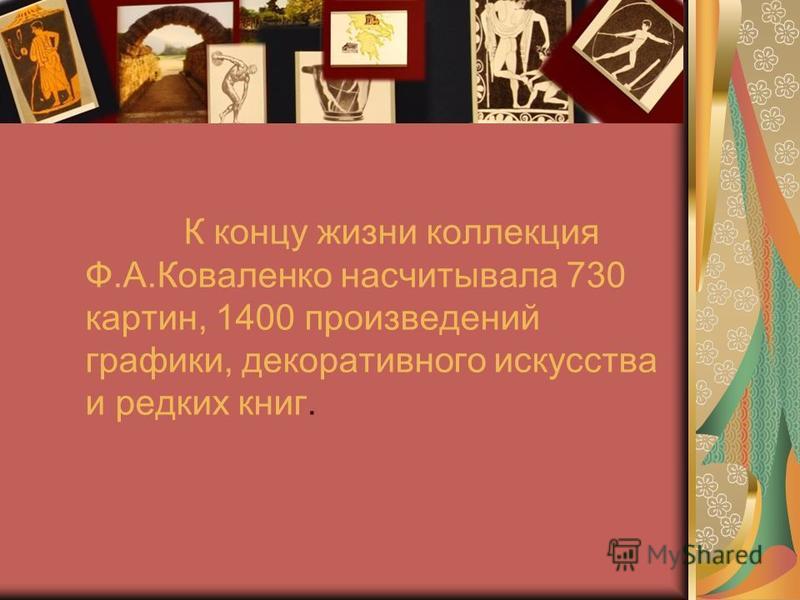 К концу жизни коллекция Ф.А.Коваленко насчитывала 730 картин, 1400 произведений графики, декоративного искусства и редких книг.
