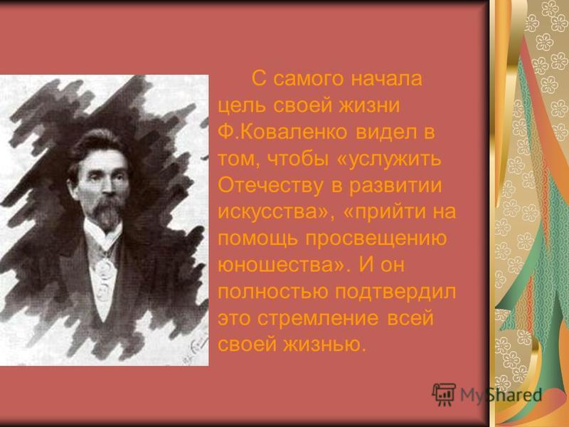 С самого начала цель своей жизни Ф.Коваленко видел в том, чтобы «услужить Отечеству в развитии искусства», «прийти на помощь просвещению юношества». И он полностью подтвердил это стремление всей своей жизнью.