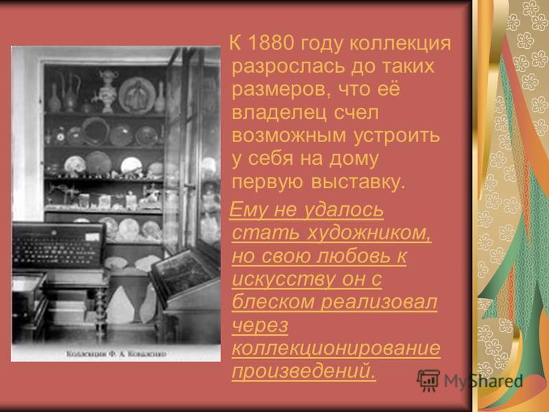К 1880 году коллекция разрослась до таких размеров, что её владелец счел возможным устроить у себя на дому первую выставку. Ему не удалось стать художником, но свою любовь к искусству он с блеском реализовал через коллекционирование произведений.