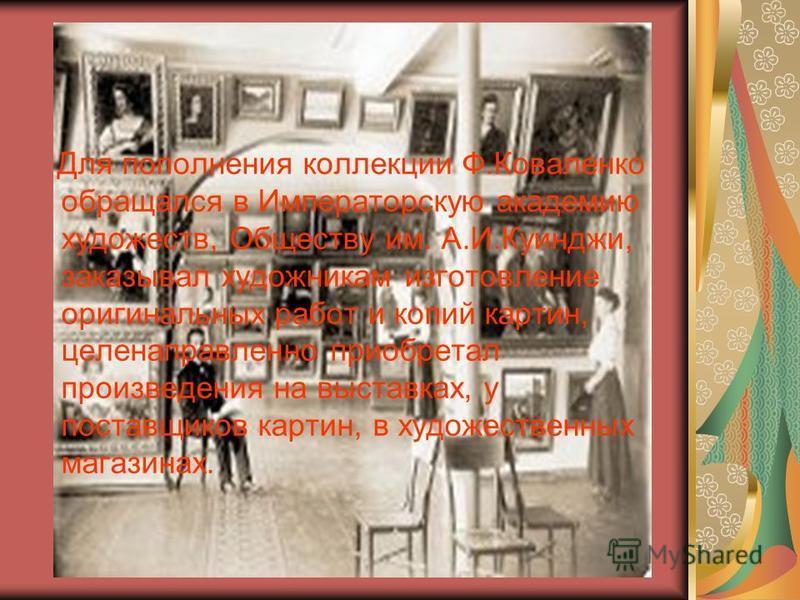 Для пополнения коллекции Ф.Коваленко обращался в Императорскую академию художеств, Обществу им. А.И.Куинджи, заказывал художникам изготовление оригинальных работ и копий картин, целенаправленно приобретал произведения на выставках, у поставщиков карт