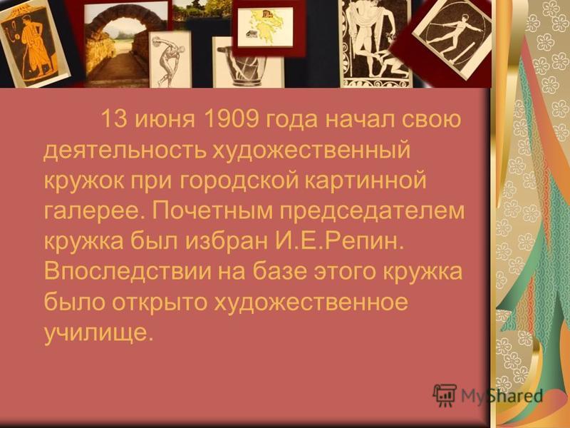 13 июня 1909 года начал свою деятельность художественный кружок при городской картинной галерее. Почетным председателем кружка был избран И.Е.Репин. Впоследствии на базе этого кружка было открыто художественное училище.