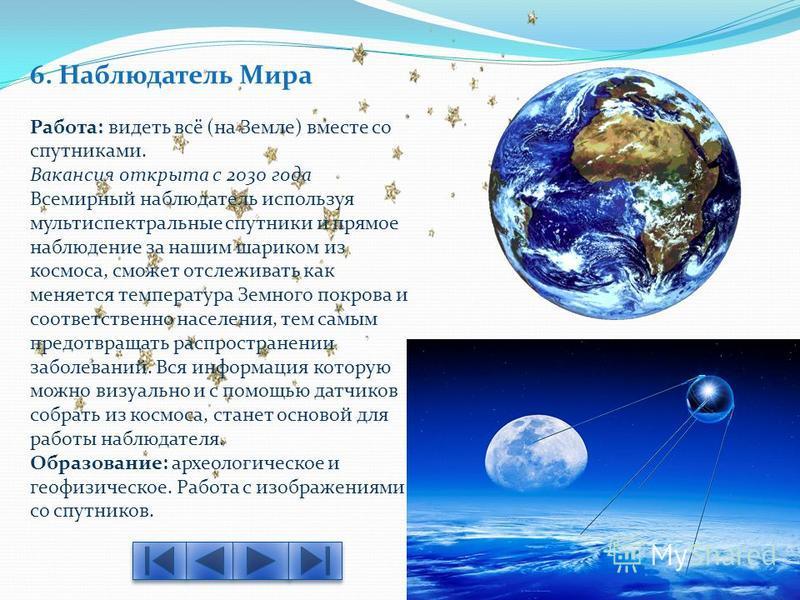 6. Наблюдатель Мира Работа: видеть всё (на Земле) вместе со спутниками. Вакансия открыта с 2030 года Всемирный наблюдатель используя мультиспектральные спутники и прямое наблюдение за нашим шариком из космоса, сможет отслеживать как меняется температ