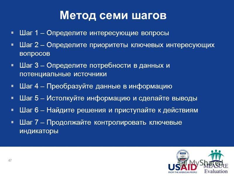 Метод семи шагов Шаг 1 – Определите интересующие вопросы Шаг 2 – Определите приоритеты ключевых интересующих вопросов Шаг 3 – Определите потребности в данных и потенциальные источники Шаг 4 – Преобразуйте данные в информацию Шаг 5 – Истолкуйте информ