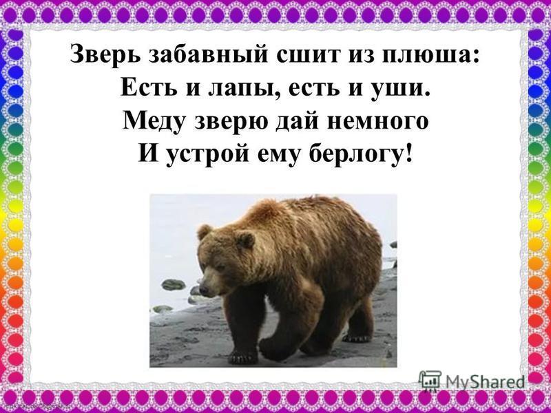 FokinaLida.75@mail.ru Зверь забавный сшит из плюша: Есть и лапы, есть и уши. Меду зверю дай немного И устрой ему берлогу!
