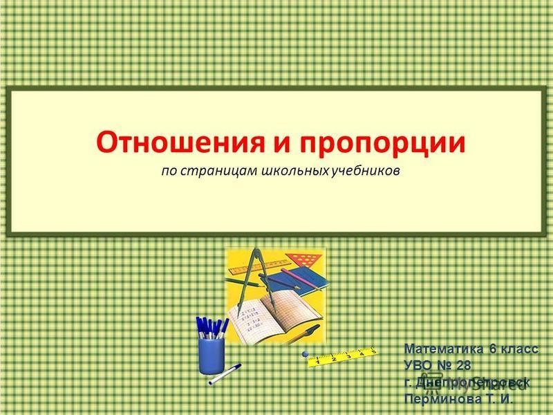 Отношения и пропорции по страницам школьных учебников Математика 6 класс УВО 28 г. Днепропетровск Перминова Т. И.