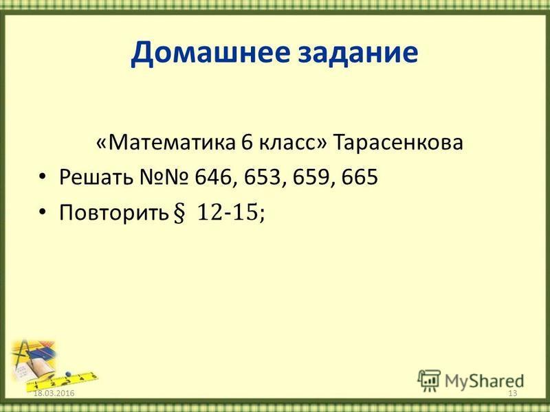 Домашнее задание «Математика 6 класс» Тарасенкова Решать 646, 653, 659, 665 Повторить § 12-15; 18.03.201613