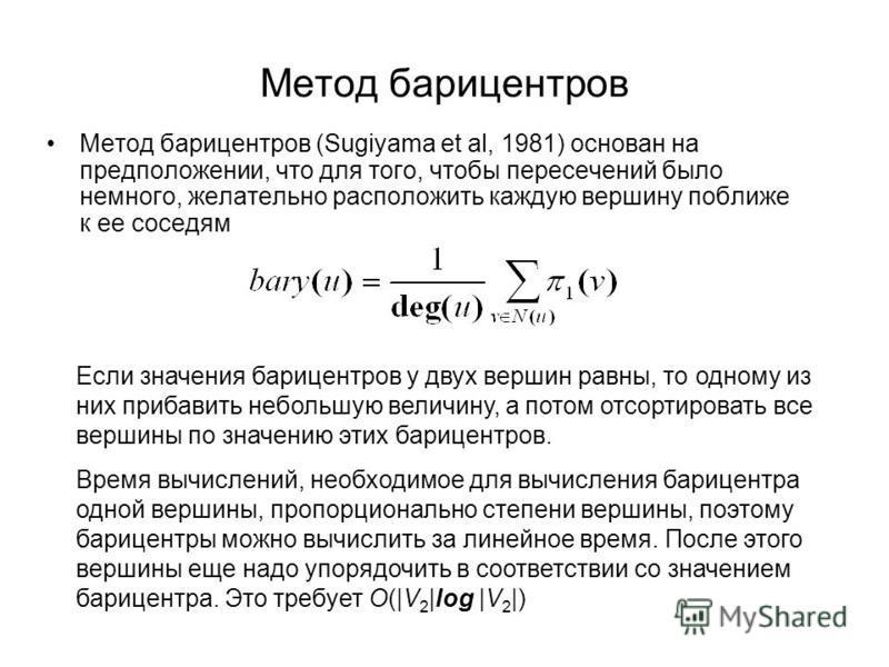 Метод барицентров Метод барицентров (Sugiyama et al, 1981) основан на предположении, что для того, чтобы пересечений было немного, желательно расположить каждую вершину поближе к ее соседям Если значения барицентров у двух вершин равны, то одному из