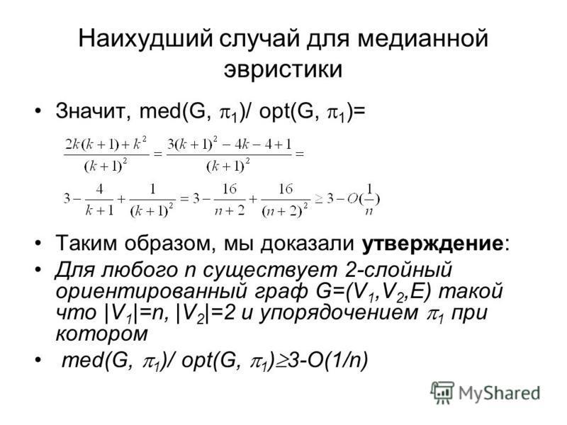 Наихудший случай для медианной эвристики Значит, med(G, 1 )/ opt(G, 1 )= Таким образом, мы доказали утверждение: Для любого n существует 2-слойный ориентированный граф G=(V 1,V 2,E) такой что |V 1 |=n, |V 2 |=2 и упорядочением 1 при котором med(G, 1