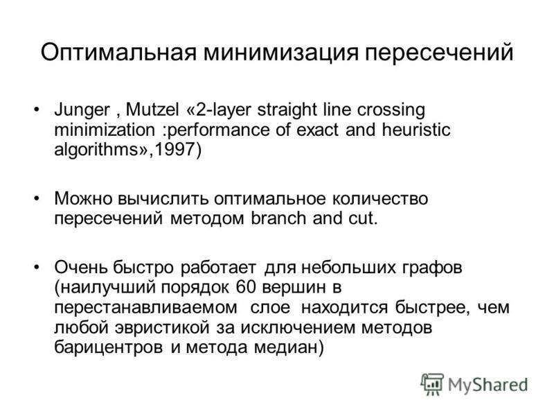 Оптимальная минимизация пересечений Junger, Mutzel «2-layer straight line crossing minimization :performance of exact and heuristic algorithms»,1997) Можно вычислить оптимальное количество пересечений методом branch and cut. Очень быстро работает для