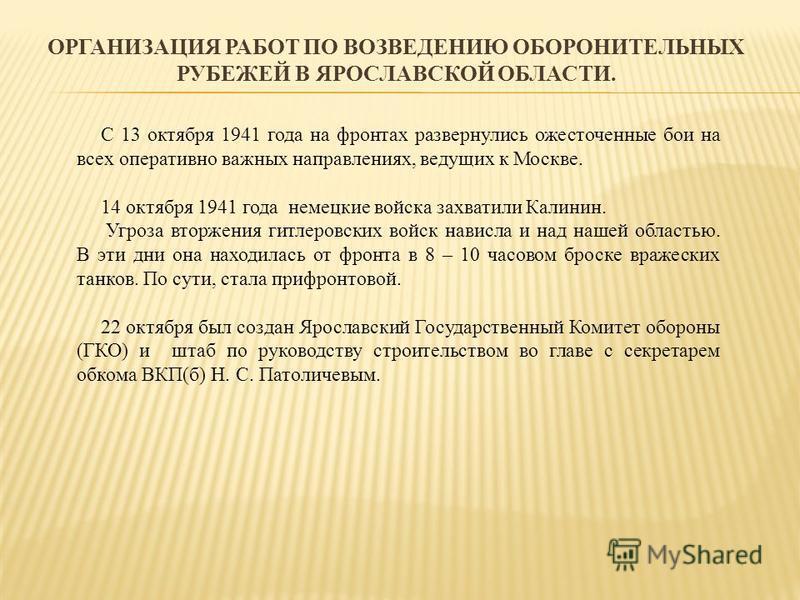 ОРГАНИЗАЦИЯ РАБОТ ПО ВОЗВЕДЕНИЮ ОБОРОНИТЕЛЬНЫХ РУБЕЖЕЙ В ЯРОСЛАВСКОЙ ОБЛАСТИ. С 13 октября 1941 года на фронтах развернулись ожесточенные бои на всех оперативно важных направлениях, ведущих к Москве. 14 октября 1941 года немецкие войска захватили Кал