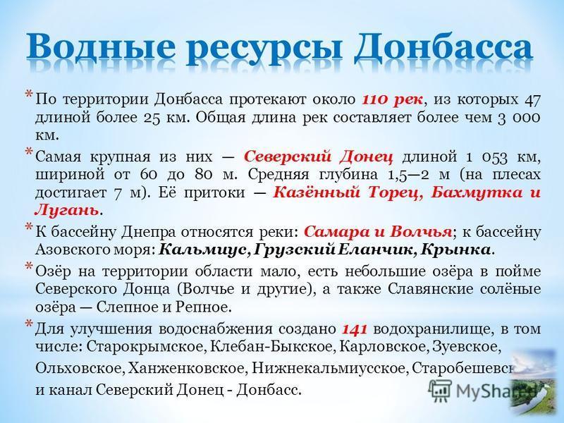 * По территории Донбасса протекают около 110 рек, из которых 47 длиной более 25 км. Общая длина рек составляет более чем 3 000 км. * Самая крупная из них Северский Донец длиной 1 053 км, шириной от 60 до 80 м. Средняя глубина 1,52 м (на плесах достиг
