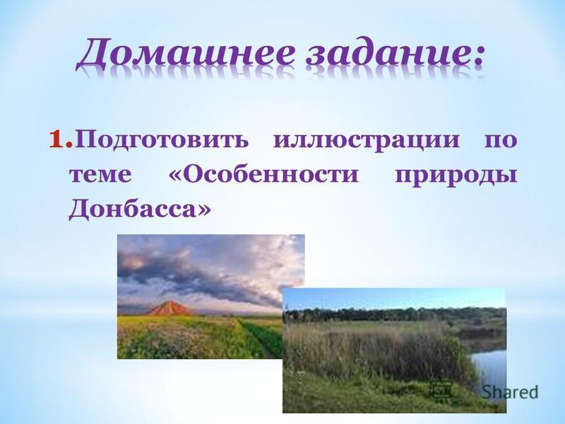 1. Подготовить иллюстрации по теме «Особенности природы Донбасса»