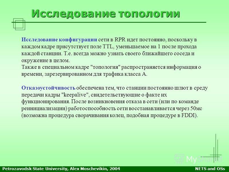 Petrozavodsk State University, Alex Moschevikin, 2004NETS and OSs Исследование топологии Исследование конфигурации сети в RPR идет постоянно, поскольку в каждом кадре присутствует поле TTL, уменьшаемое на 1 после прохода каждой станции. Т.е. всегда м
