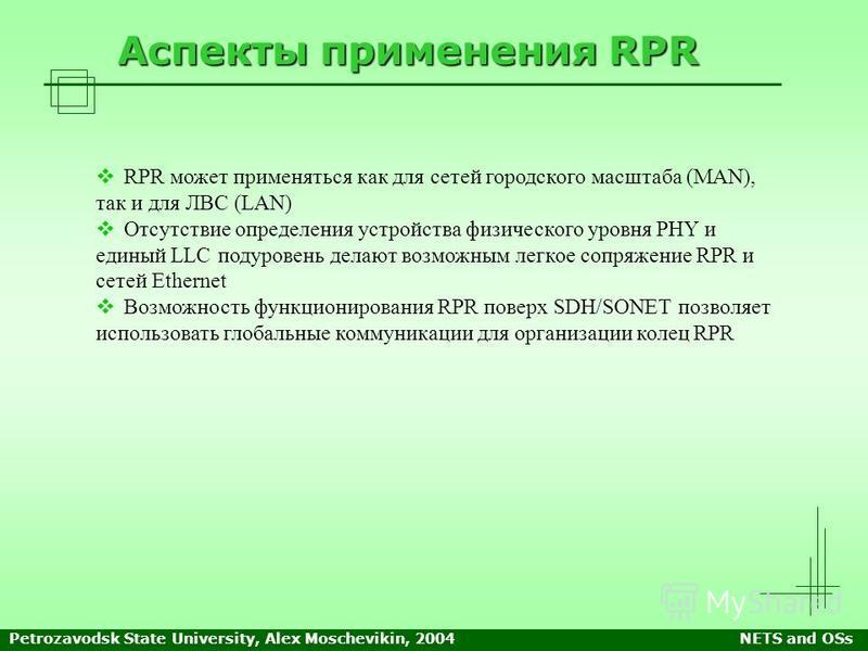 Petrozavodsk State University, Alex Moschevikin, 2004NETS and OSs Аспекты применения RPR RPR может применяться как для сетей городского масштаба (MAN), так и для ЛВС (LAN) Отсутствие определения устройства физического уровня PHY и единый LLC подурове