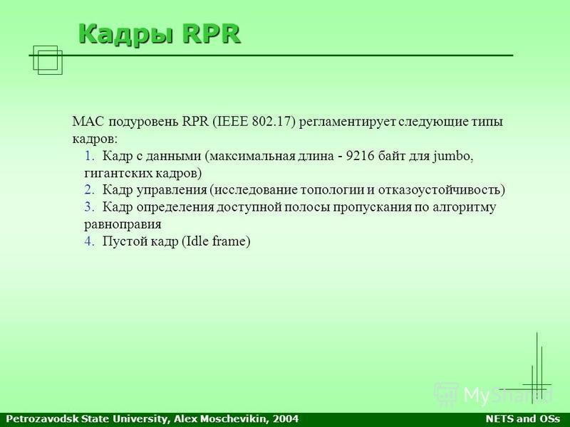 Petrozavodsk State University, Alex Moschevikin, 2004NETS and OSs Кадры RPR MAC подуровень RPR (IEEE 802.17) регламентирует следующие типы кадров: 1. 1. Кадр с данными (максимальная длина - 9216 байт для jumbo, гигантских кадров) 2. 2. Кадр управлени