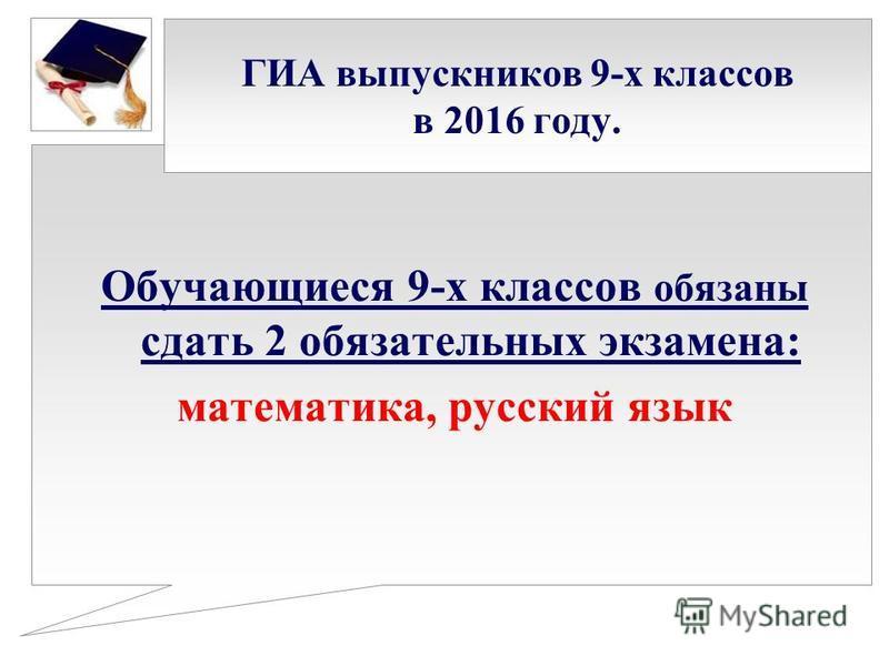 ГИА выпускников 9-х классов в 2016 году. Обучающиеся 9-х классов обязаны сдать 2 обязательных экзамена: математика, русский язык