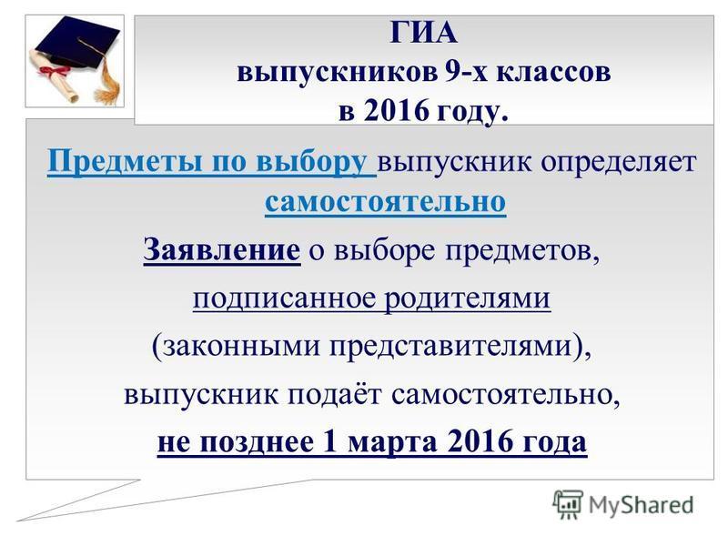 ГИА выпускников 9-х классов в 2016 году. Предметы по выбору выпускник определяет самостоятельно Заявление о выборе предметов, подписанное родителями (законными представителями), выпускник подаёт самостоятельно, не позднее 1 марта 2016 года