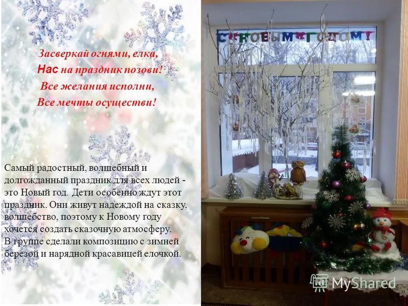 Засверкай огнями, елка, Hac на праздник позови! Все желания исполни, Все мечты осуществи! Самый радостный, волшебный и долгожданный праздник для всех людей - это Новый год. Дети особенно ждут этот праздник. Они живут надеждой на сказку, волшебство, п