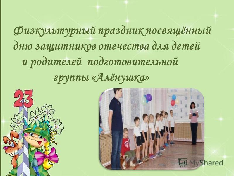 Физкультурный праздник посвящённый дню защитников отечества для детей и родителей подготовительной группы «Алёнушка»