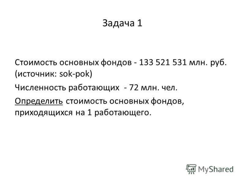 Задача 1 Стоимость основных фондов - 133 521 531 млн. руб. (источник: sok-pok) Численность работающих - 72 млн. чел. Определить стоимость основных фондов, приходящихся на 1 работающего.