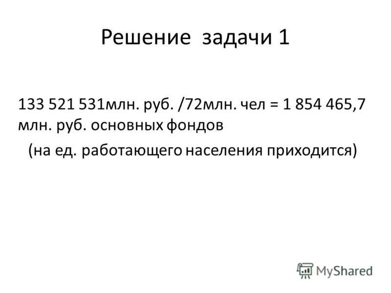 Решение задачи 1 133 521 531 млн. руб. /72 млн. чел = 1 854 465,7 млн. руб. основных фондов (на ед. работающего населения приходится)