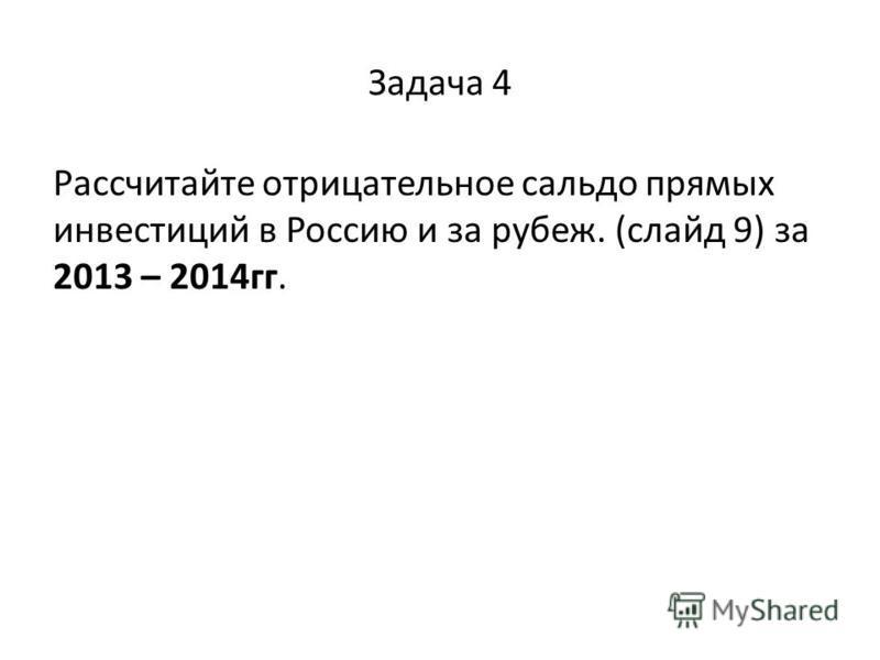 Задача 4 Рассчитайте отрицательное сальдо прямых инвестиций в Россию и за рубеж. (слайд 9) за 2013 – 2014 гг.