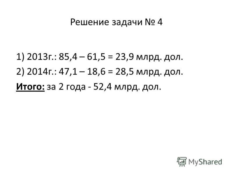 Решение задачи 4 1) 2013 г.: 85,4 – 61,5 = 23,9 млрд. дол. 2) 2014 г.: 47,1 – 18,6 = 28,5 млрд. дол. Итого: за 2 года - 52,4 млрд. дол.