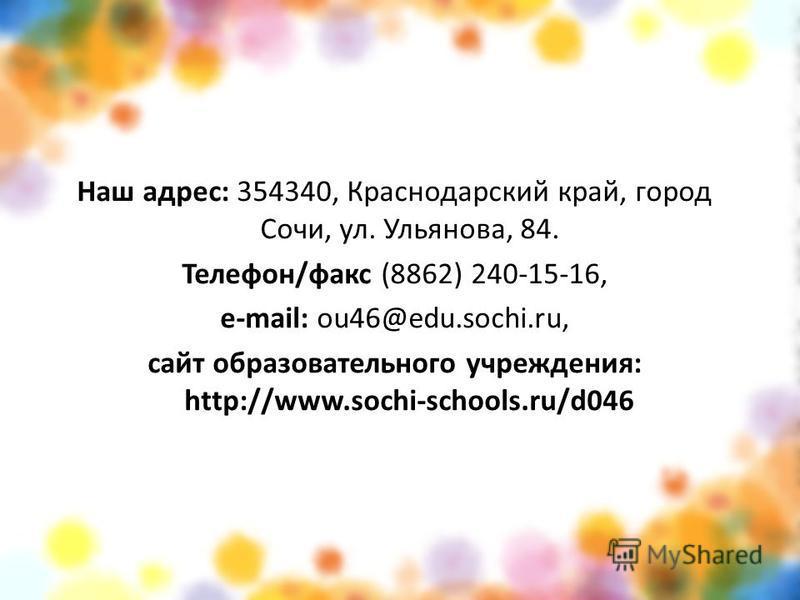 Наш адрес: 354340, Краснодарский край, город Сочи, ул. Ульянова, 84. Телефон/факс (8862) 240-15-16, e-mail: ou46@edu.sochi.ru, сайт образовательного учреждения: http://www.sochi-schools.ru/d046