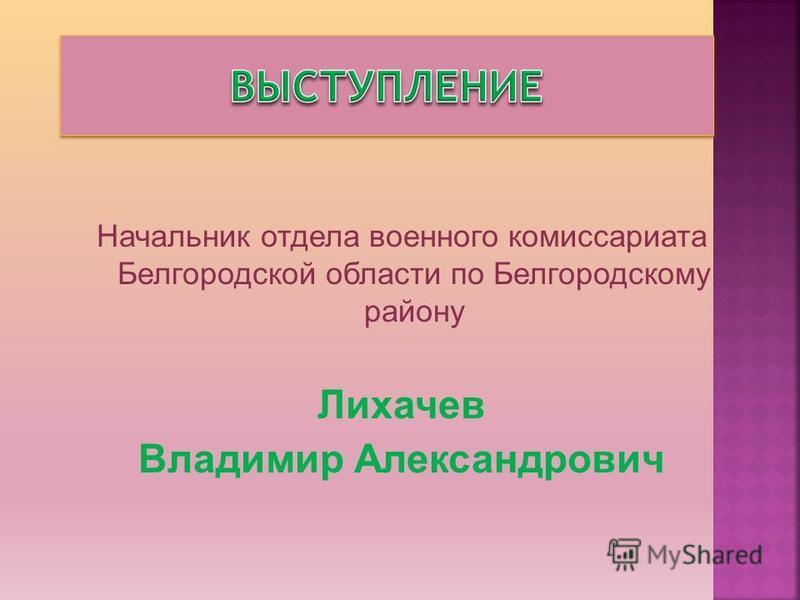 Начальник отдела военного комиссариата Белгородской области по Белгородскому району Лихачев Владимир Александрович