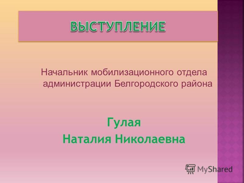 Начальник мобилизационного отдела администрации Белгородского района Гулая Наталия Николаевна