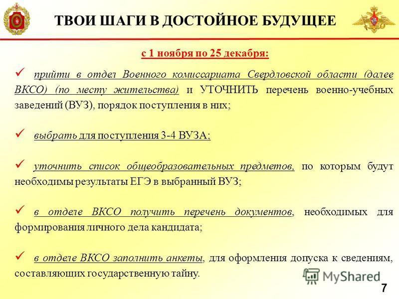 с 1 ноября по 25 декабря: прийти в отдел Военного комиссариата Свердловской области (далее ВКСО) (по месту жительства) и УТОЧНИТЬ перечень военно-учебных заведений (ВУЗ), порядок поступления в них; выбрать для поступления 3-4 ВУЗА; уточнить список об