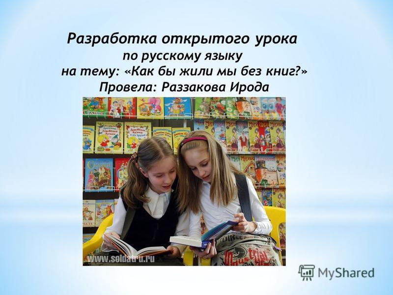 Разработка открытого урока по русскому языку на тему: «Как бы жили мы без книг?» Провела: Раззакова Ирода