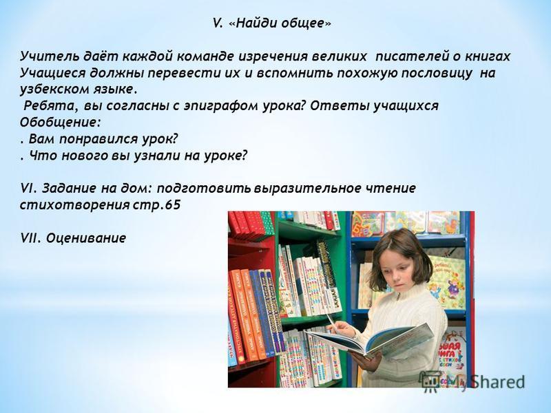 V. «Найди общее» Учитель даёт каждой команде изречения великих писателей о книгах Учащиеся должны перевести их и вспомнить похожую пословицу на узбекском языке. Ребята, вы согласны с эпиграфом урока? Ответы учащихся Обобщение:. Вам понравился урок?.