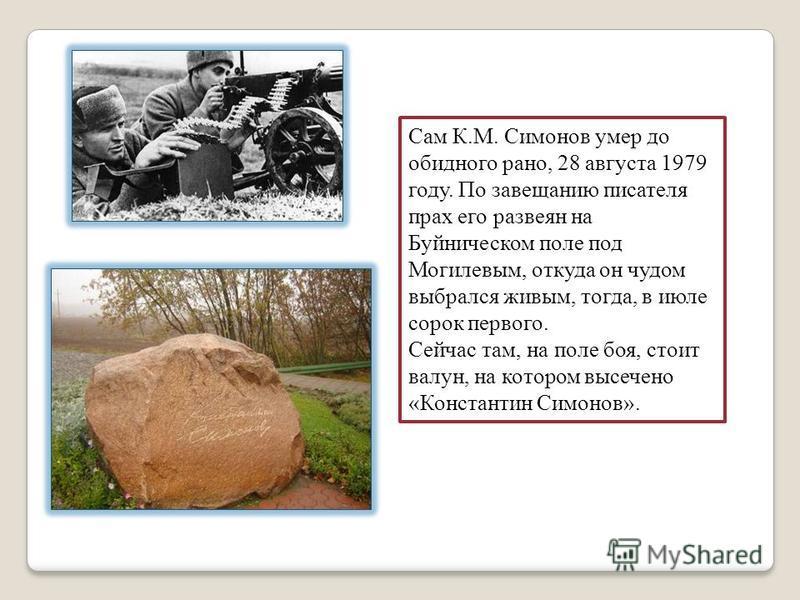 Сам К.М. Симонов умер до обидного рано, 28 августа 1979 году. По завещанию писателя прах его развеян на Буйническом поле под Могилевым, откуда он чудом выбрался живым, тогда, в июле сорок первого. Сейчас там, на поле боя, стоит валун, на котором высе