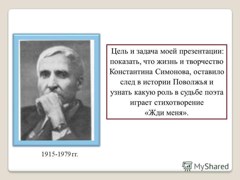 Цель и задача моей презентации: показать, что жизнь и творчество Константина Симонова, оставило след в истории Поволжья и узнать какую роль в судьбе поэта играет стихотворение «Жди меня». 1915-1979 гг.