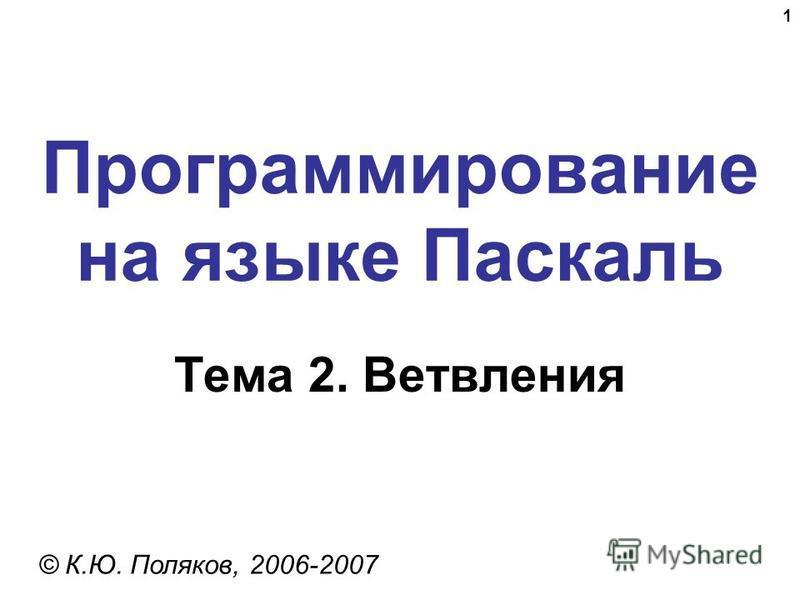 1 Программирование на языке Паскаль Тема 2. Ветвления © К.Ю. Поляков, 2006-2007