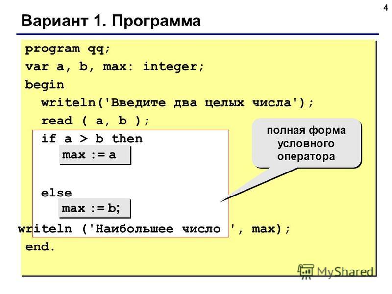 4 Вариант 1. Программа max := a max := b ; полная форма условного оператора program qq; var a, b, max: integer; begin writeln('Введите два целых числа'); read ( a, b ); if a > b then else writeln ('Наибольшее число ', max); end.