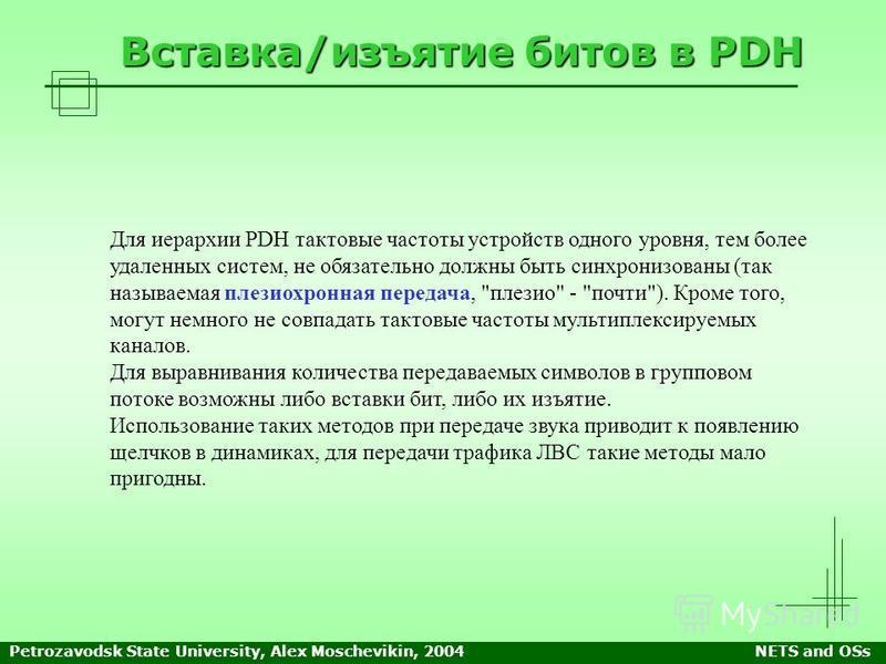 Petrozavodsk State University, Alex Moschevikin, 2004NETS and OSs Вставка/изъятие битов в PDH Для иерархии PDH тактовые частоты устройств одного уровня, тем более удаленных систем, не обязательно должны быть синхронизованы (так называемая плезирхронн