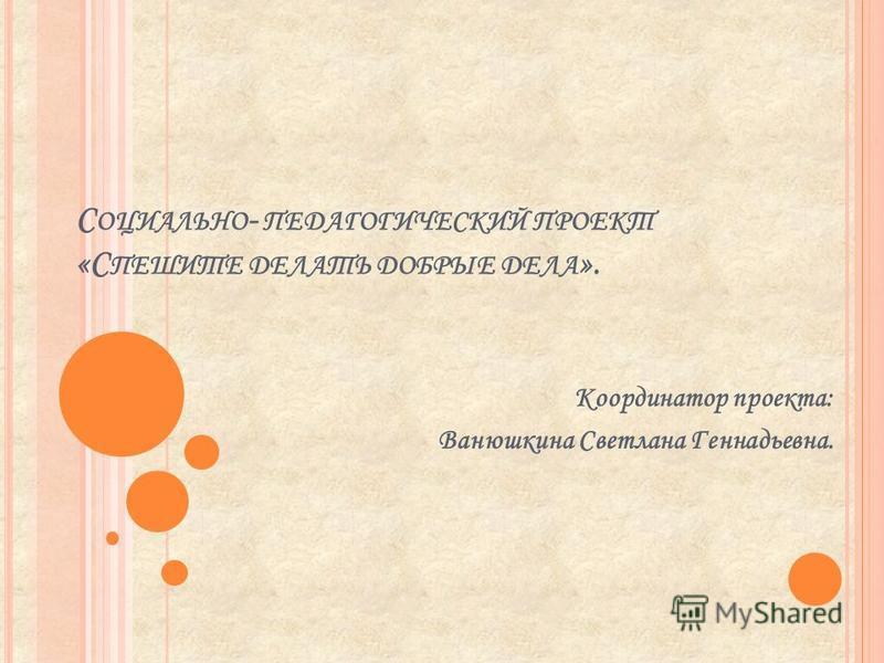 С ОЦИАЛЬНО - ПЕДАГОГИЧЕСКИЙ ПРОЕКТ «С ПЕШИТЕ ДЕЛАТЬ ДОБРЫЕ ДЕЛА ». Координатор проекта: Ванюшкина Светлана Геннадьевна.