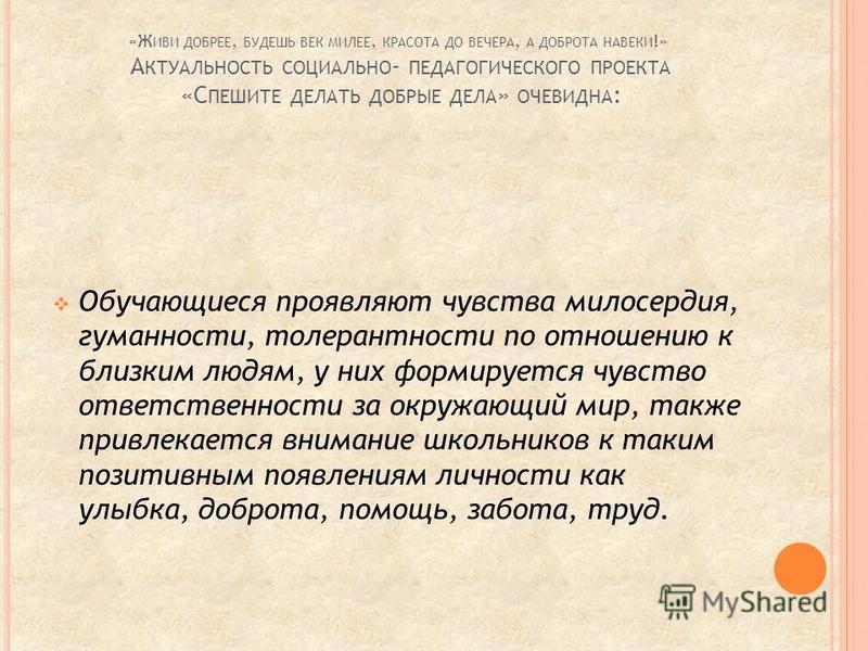 «Ж ИВИ ДОБРЕЕ, БУДЕШЬ ВЕК МИЛЕЕ, КРАСОТА ДО ВЕЧЕРА, А ДОБРОТА НАВЕКИ !» А КТУАЛЬНОСТЬ СОЦИАЛЬНО - ПЕДАГОГИЧЕСКОГО ПРОЕКТА «С ПЕШИТЕ ДЕЛАТЬ ДОБРЫЕ ДЕЛА » ОЧЕВИДНА : Обучающиеся проявляют чувства милосердия, гуманности, толерантности по отношению к бли